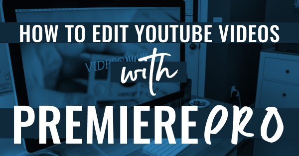 How To Edit Youtube Videos With Premiere Pro