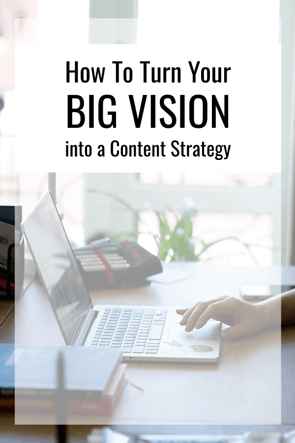 How To Turn Your Big Vision Into A Content Strategy