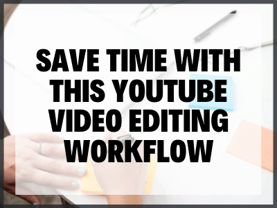 Save Time With This Youtube Video Editing Workflow