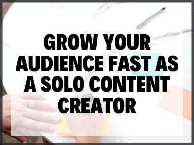 Grow Your Audience Fast As A Solo Content Creator