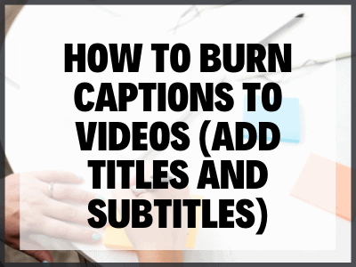 How To Burn Captions To Videos