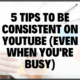 5 Tips To Be Consistent On Youtube (even When You're Busy)