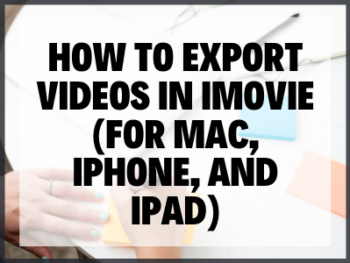 How To Export Videos In Imovie (for Mac, Iphone, And Ipad)