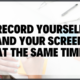 Record Yourself And Your Screen At The Same Time